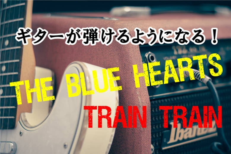 ギター初心者が1日で弾けるようになる!!ブルーハーツ/TRAIN-TRAIN