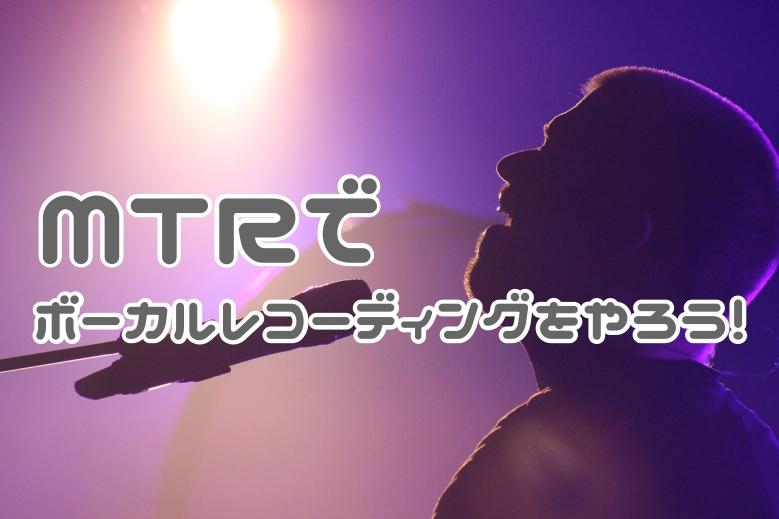 MTRでボーカルレコーディングをしよう!