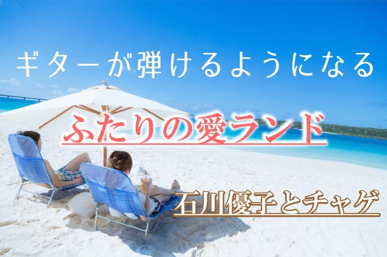 ギター初心者が1日で弾けるようになる!! 石川優子とチャゲ/ふたりの愛ランド